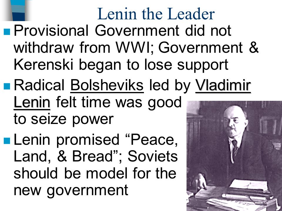 Lenin the Leader n Provisional Government did not withdraw from WWI; Government & Kerenski began to lose support Vladimir Lenin n Radical Bolsheviks l