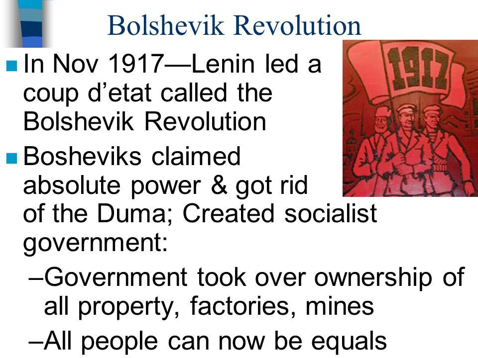 Bolshevik Revolution n In Nov 1917—Lenin led a coup d'etat called the Bolshevik Revolution n Bosheviks claimed absolute power & got rid of the Duma; C