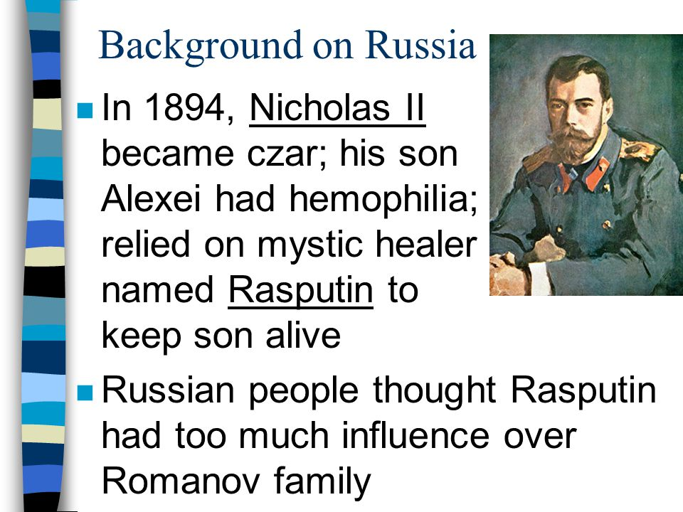 Background on Russia n In 1894, Nicholas II became czar; his son Alexei had hemophilia; relied on mystic healer named Rasputin to keep son alive n Rus
