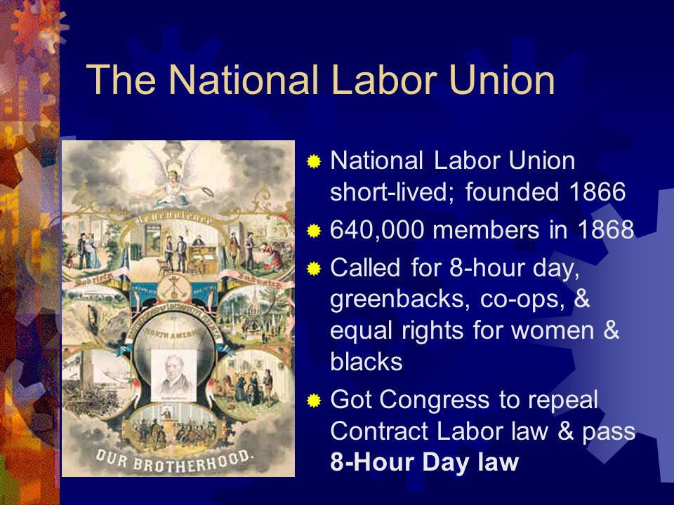 The National Labor Union  National Labor Union short-lived; founded 1866  640,000 members in 1868  Called for 8-hour day, greenbacks, co-ops, & equal rights for women & blacks  Got Congress to repeal Contract Labor law & pass 8-Hour Day law