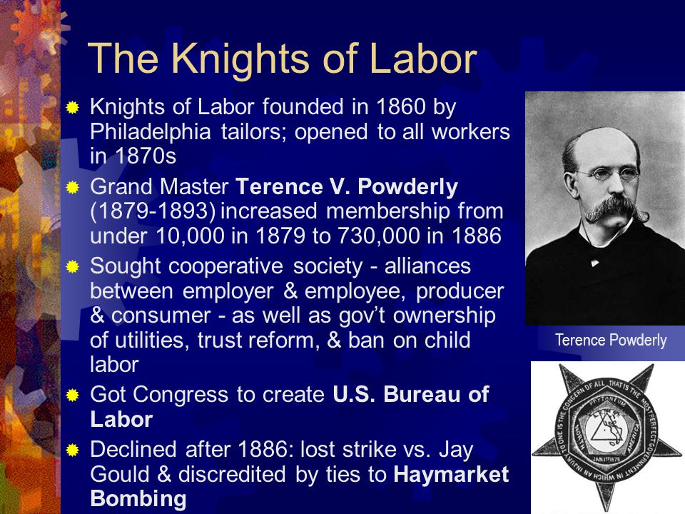 The Knights of Labor  Knights of Labor founded in 1860 by Philadelphia tailors; opened to all workers in 1870s  Grand Master Terence V.
