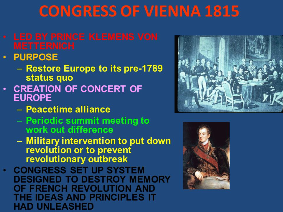 CONGRESS OF VIENNA 1815 LED BY PRINCE KLEMENS VON METTERNICH PURPOSE –Restore Europe to its pre-1789 status quo CREATION OF CONCERT OF EUROPE –Peacetime alliance –Periodic summit meeting to work out difference –Military intervention to put down revolution or to prevent revolutionary outbreak CONGRESS SET UP SYSTEM DESIGNED TO DESTROY MEMORY OF FRENCH REVOLUTION AND THE IDEAS AND PRINCIPLES IT HAD UNLEASHED