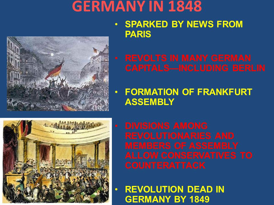 GERMANY IN 1848 SPARKED BY NEWS FROM PARIS REVOLTS IN MANY GERMAN CAPITALS—INCLUDING BERLIN FORMATION OF FRANKFURT ASSEMBLY DIVISIONS AMONG REVOLUTIONARIES AND MEMBERS OF ASSEMBLY ALLOW CONSERVATIVES TO COUNTERATTACK REVOLUTION DEAD IN GERMANY BY 1849