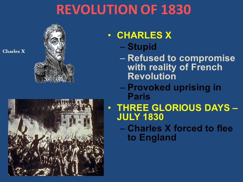 REVOLUTION OF 1830 CHARLES X –Stupid –Refused to compromise with reality of French Revolution –Provoked uprising in Paris THREE GLORIOUS DAYS – JULY 1830 –Charles X forced to flee to England Charles X