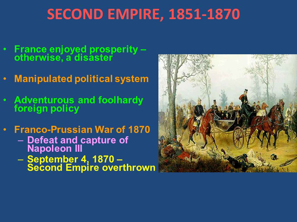 SECOND EMPIRE, 1851-1870 France enjoyed prosperity – otherwise, a disaster Manipulated political system Adventurous and foolhardy foreign policy Franco-Prussian War of 1870 –Defeat and capture of Napoleon III –September 4, 1870 – Second Empire overthrown