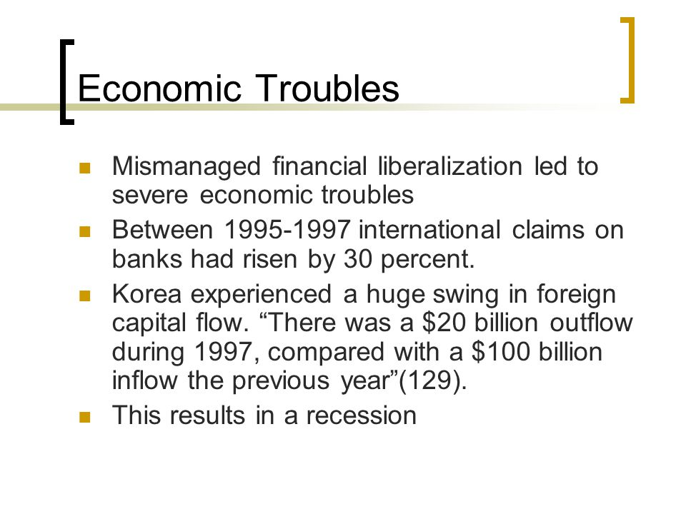 Economic Troubles Mismanaged financial liberalization led to severe economic troubles Between 1995-1997 international claims on banks had risen by 30 percent.