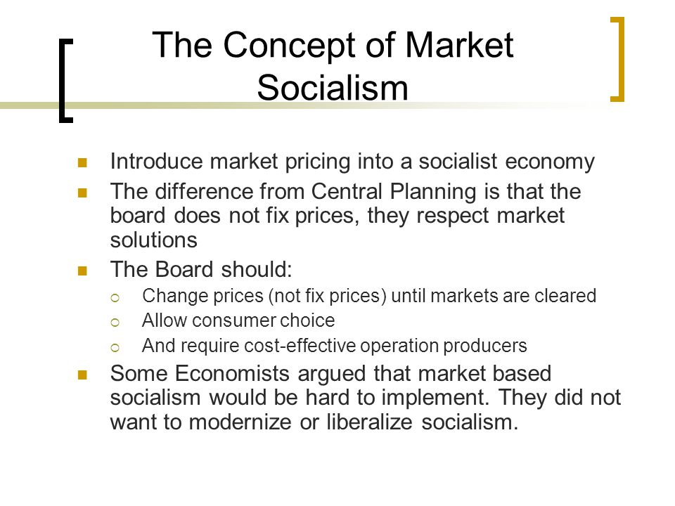 The Concept of Market Socialism Introduce market pricing into a socialist economy The difference from Central Planning is that the board does not fix prices, they respect market solutions The Board should:  Change prices (not fix prices) until markets are cleared  Allow consumer choice  And require cost-effective operation producers Some Economists argued that market based socialism would be hard to implement.