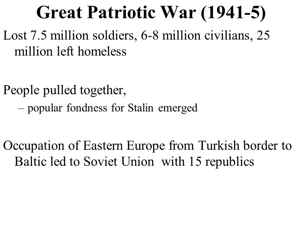 Great Patriotic War (1941-5) Lost 7.5 million soldiers, 6-8 million civilians, 25 million left homeless People pulled together, –popular fondness for Stalin emerged Occupation of Eastern Europe from Turkish border to Baltic led to Soviet Union with 15 republics