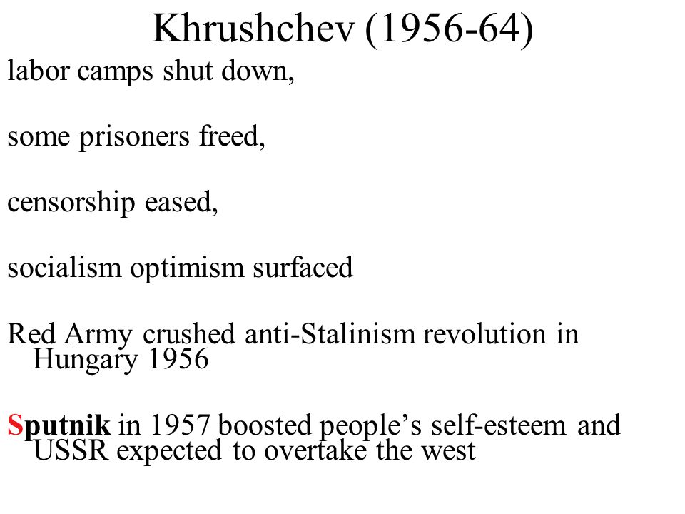 Khrushchev (1956-64) labor camps shut down, some prisoners freed, censorship eased, socialism optimism surfaced Red Army crushed anti-Stalinism revolution in Hungary 1956 Sputnik in 1957 boosted people's self-esteem and USSR expected to overtake the west