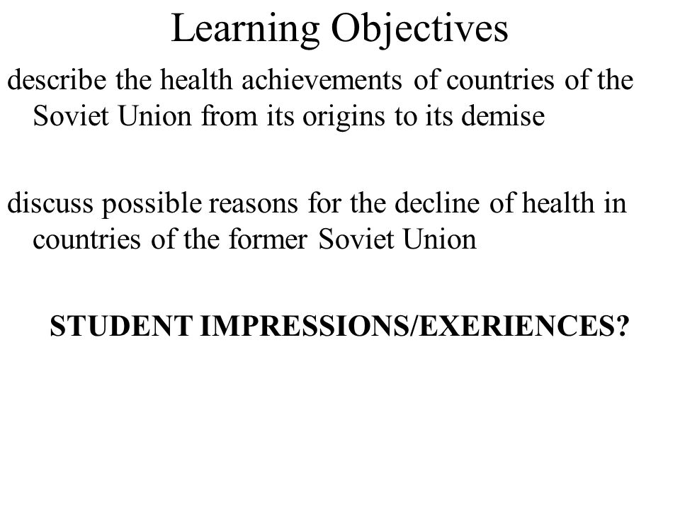 Learning Objectives describe the health achievements of countries of the Soviet Union from its origins to its demise discuss possible reasons for the decline of health in countries of the former Soviet Union STUDENT IMPRESSIONS/EXERIENCES