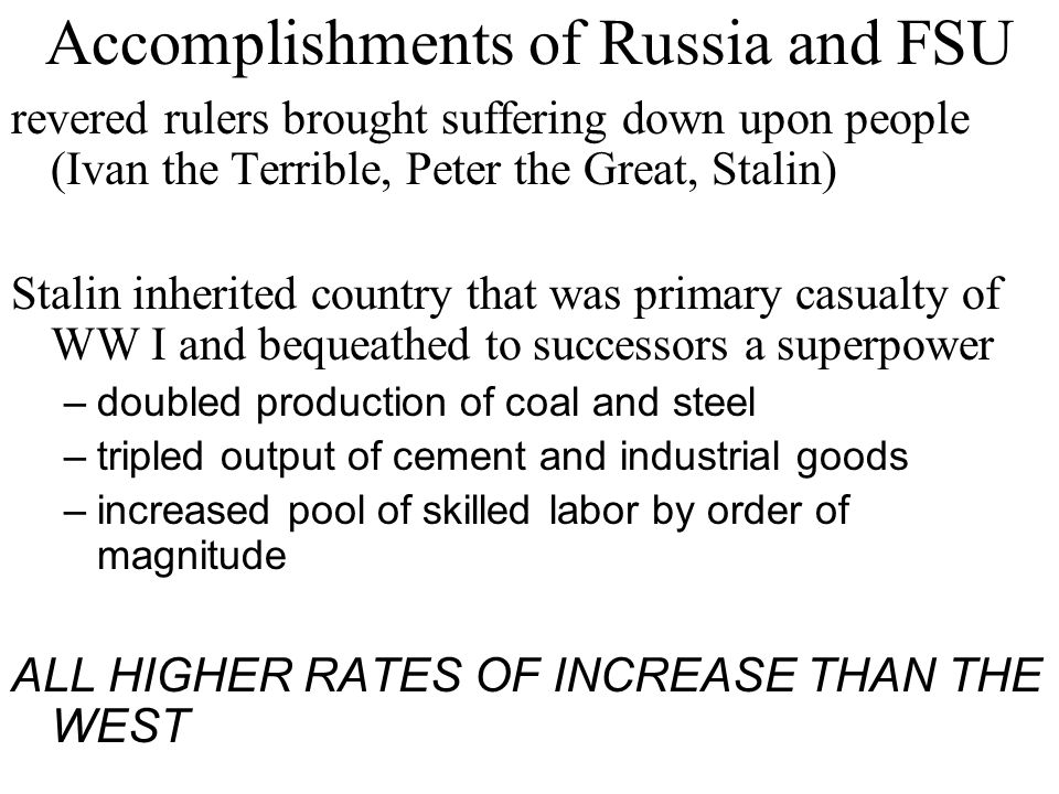 Accomplishments of Russia and FSU revered rulers brought suffering down upon people (Ivan the Terrible, Peter the Great, Stalin) Stalin inherited country that was primary casualty of WW I and bequeathed to successors a superpower –doubled production of coal and steel –tripled output of cement and industrial goods –increased pool of skilled labor by order of magnitude ALL HIGHER RATES OF INCREASE THAN THE WEST