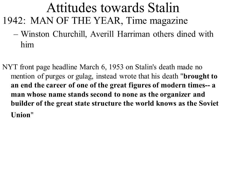 Attitudes towards Stalin 1942: MAN OF THE YEAR, Time magazine –Winston Churchill, Averill Harriman others dined with him NYT front page headline March 6, 1953 on Stalin s death made no mention of purges or gulag, instead wrote that his death brought to an end the career of one of the great figures of modern times-- a man whose name stands second to none as the organizer and builder of the great state structure the world knows as the Soviet Union