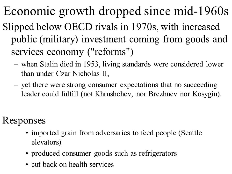 Economic growth dropped since mid-1960s Slipped below OECD rivals in 1970s, with increased public (military) investment coming from goods and services economy ( reforms ) –when Stalin died in 1953, living standards were considered lower than under Czar Nicholas II, –yet there were strong consumer expectations that no succeeding leader could fulfill (not Khrushchev, nor Brezhnev nor Kosygin).