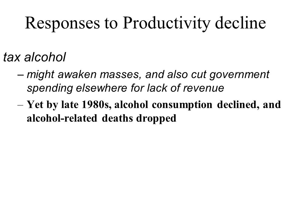 Responses to Productivity decline tax alcohol –might awaken masses, and also cut government spending elsewhere for lack of revenue –Yet by late 1980s, alcohol consumption declined, and alcohol-related deaths dropped