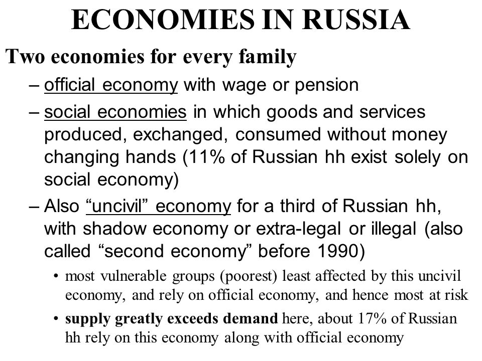 ECONOMIES IN RUSSIA Two economies for every family –official economy with wage or pension –social economies in which goods and services produced, exchanged, consumed without money changing hands (11% of Russian hh exist solely on social economy) –Also uncivil economy for a third of Russian hh, with shadow economy or extra-legal or illegal (also called second economy before 1990) most vulnerable groups (poorest) least affected by this uncivil economy, and rely on official economy, and hence most at risk supply greatly exceeds demand here, about 17% of Russian hh rely on this economy along with official economy