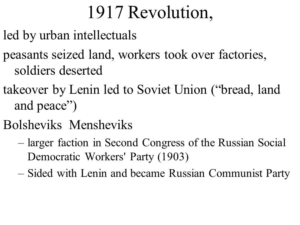 1917 Revolution, led by urban intellectuals peasants seized land, workers took over factories, soldiers deserted takeover by Lenin led to Soviet Union ( bread, land and peace ) Bolsheviks Mensheviks –larger faction in Second Congress of the Russian Social Democratic Workers Party (1903) –Sided with Lenin and became Russian Communist Party