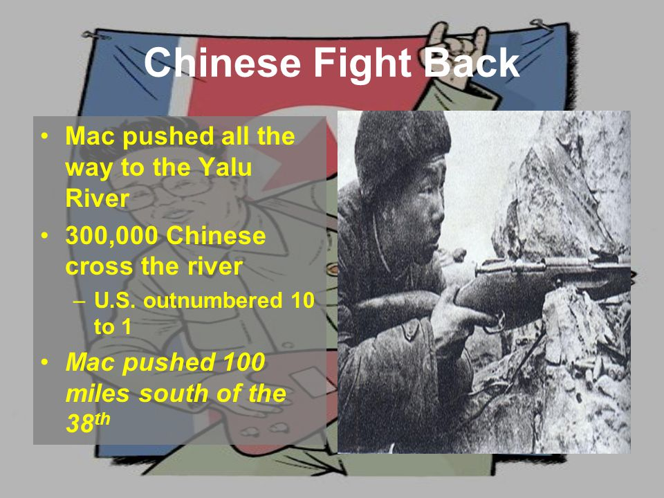 Chinese Fight Back Mac pushed all the way to the Yalu River 300,000 Chinese cross the river –U.S.