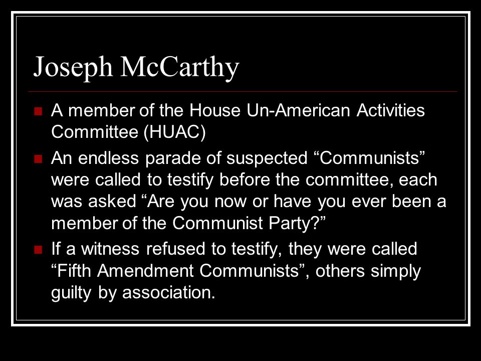 Joseph McCarthy A member of the House Un-American Activities Committee (HUAC) An endless parade of suspected Communists were called to testify before the committee, each was asked Are you now or have you ever been a member of the Communist Party? If a witness refused to testify, they were called Fifth Amendment Communists , others simply guilty by association.