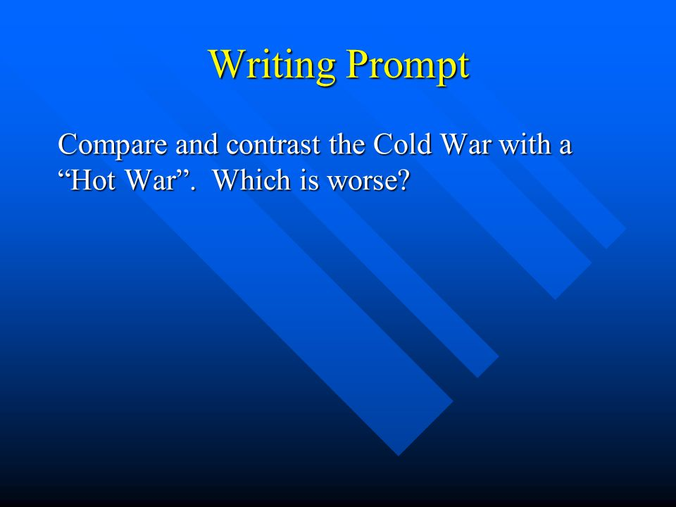 Writing Prompt Compare and contrast the Cold War with a Hot War . Which is worse?