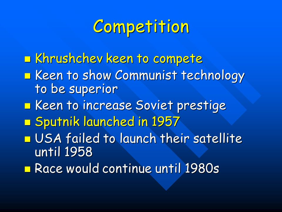 Competition Khrushchev keen to compete Khrushchev keen to compete Keen to show Communist technology to be superior Keen to show Communist technology to be superior Keen to increase Soviet prestige Keen to increase Soviet prestige Sputnik launched in 1957 Sputnik launched in 1957 USA failed to launch their satellite until 1958 USA failed to launch their satellite until 1958 Race would continue until 1980s Race would continue until 1980s