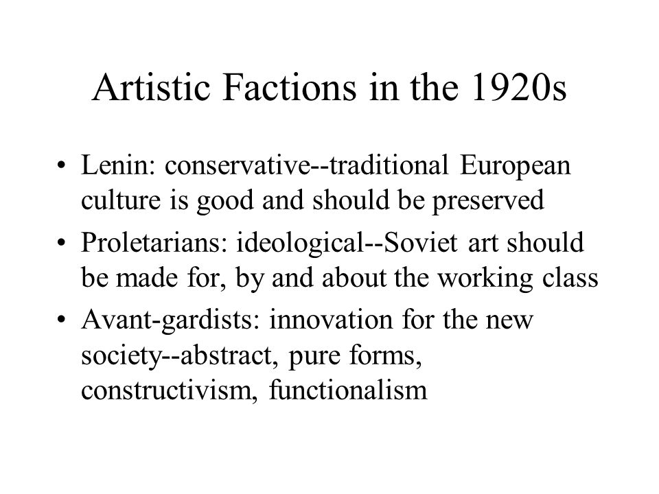 Artistic Factions in the 1920s Lenin: conservative--traditional European culture is good and should be preserved Proletarians: ideological--Soviet art should be made for, by and about the working class Avant-gardists: innovation for the new society--abstract, pure forms, constructivism, functionalism