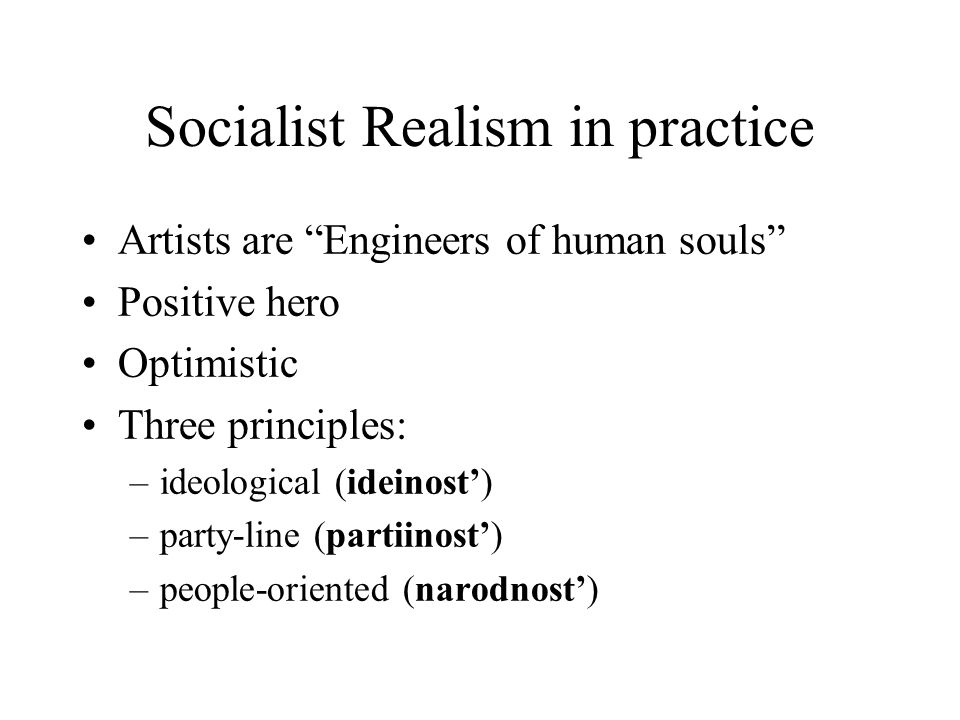 Socialist Realism in practice Artists are Engineers of human souls Positive hero Optimistic Three principles: –ideological (ideinost') –party-line (partiinost') –people-oriented (narodnost')