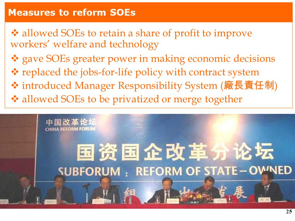 24 (b) Industrial Reforms (iii) Reforming State- owned Enterprises (SOEs) Problems faced by SOEs ( 國有企業 )  poor economic performance  lack of incentive to improve productivity because of standardization of wages