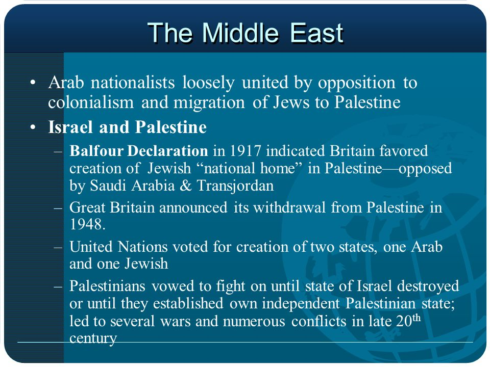 The Middle East Arab nationalists loosely united by opposition to colonialism and migration of Jews to Palestine Israel and Palestine –Balfour Declaration in 1917 indicated Britain favored creation of Jewish national home in Palestine—opposed by Saudi Arabia & Transjordan –Great Britain announced its withdrawal from Palestine in 1948.
