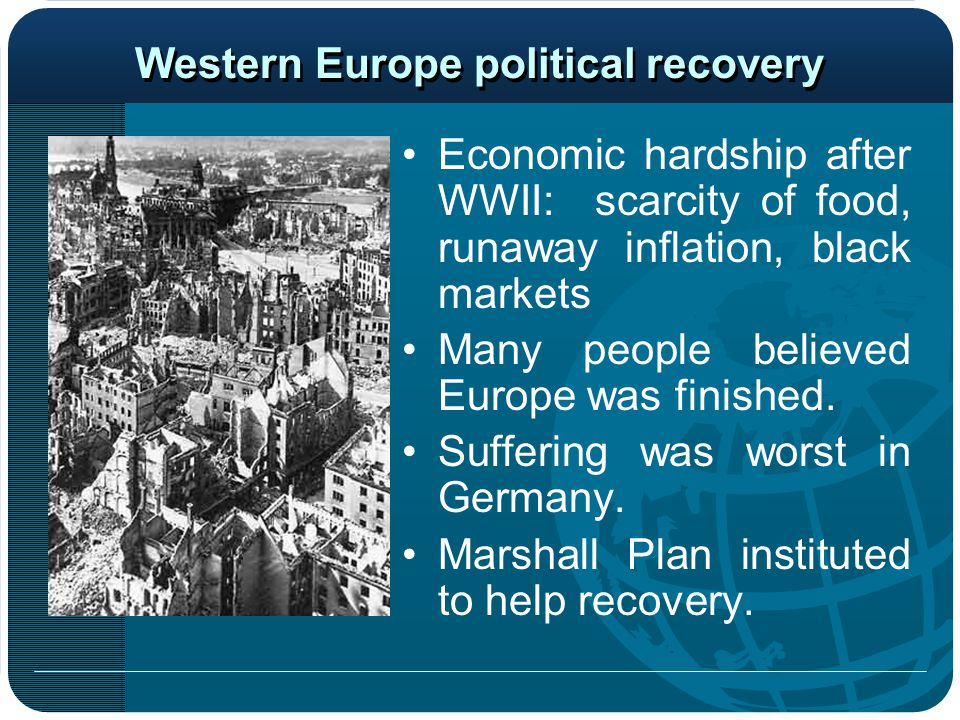 Western Europe political recovery Economic hardship after WWII: scarcity of food, runaway inflation, black markets Many people believed Europe was finished.