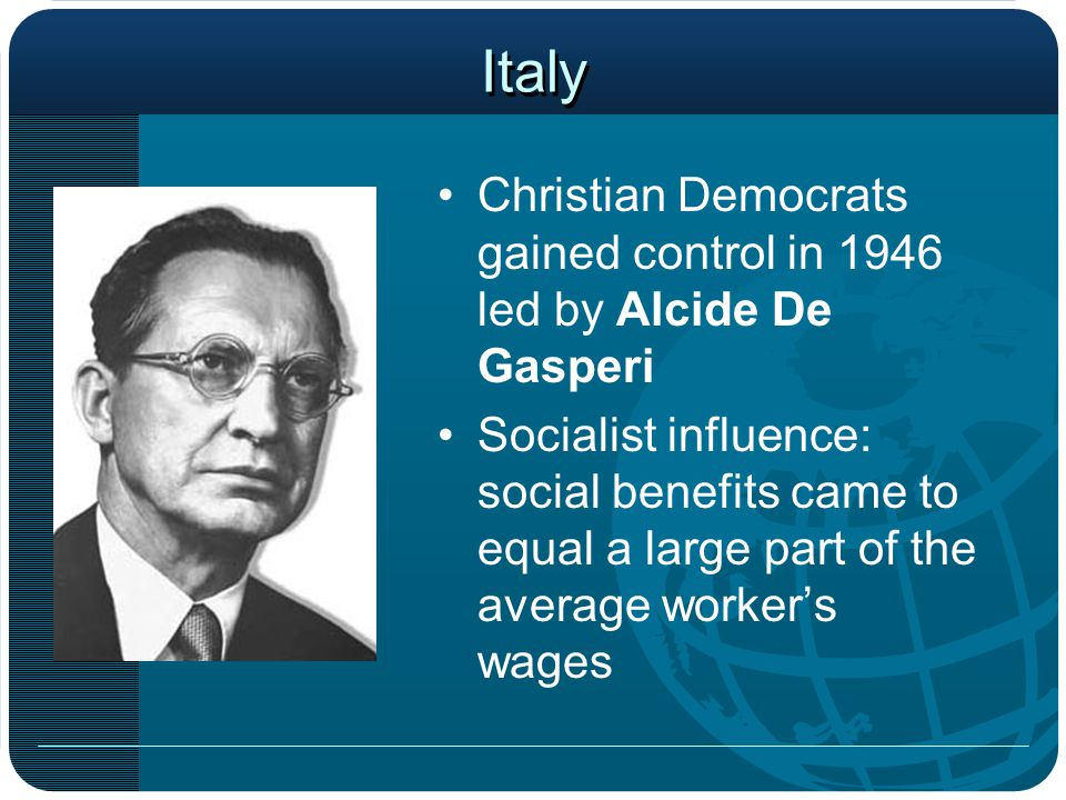 Italy Christian Democrats gained control in 1946 led by Alcide De Gasperi Socialist influence: social benefits came to equal a large part of the average worker's wages