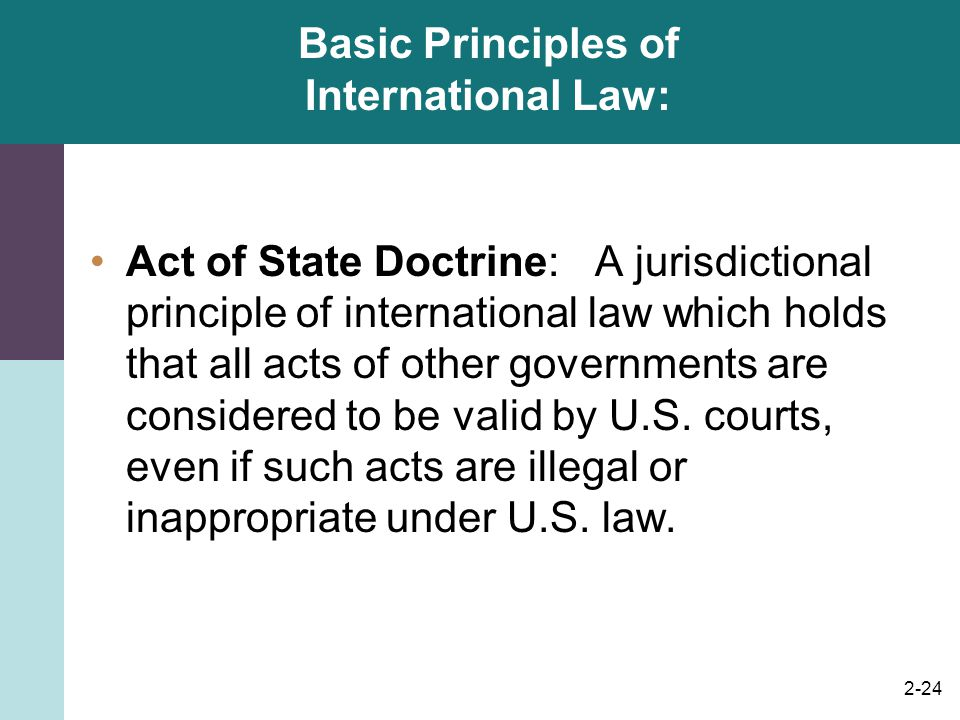 2-24 Basic Principles of International Law: Act of State Doctrine: A jurisdictional principle of international law which holds that all acts of other