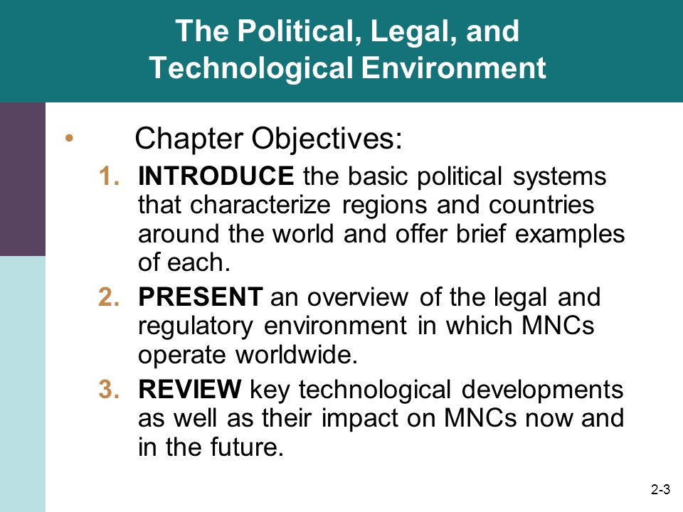 2-3 The Political, Legal, and Technological Environment Chapter Objectives: 1.INTRODUCE the basic political systems that characterize regions and coun