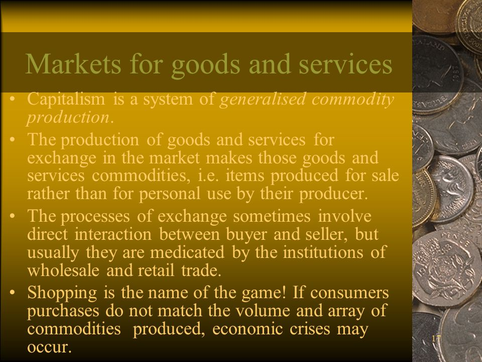 17 Markets for goods and services Capitalism is a system of generalised commodity production.