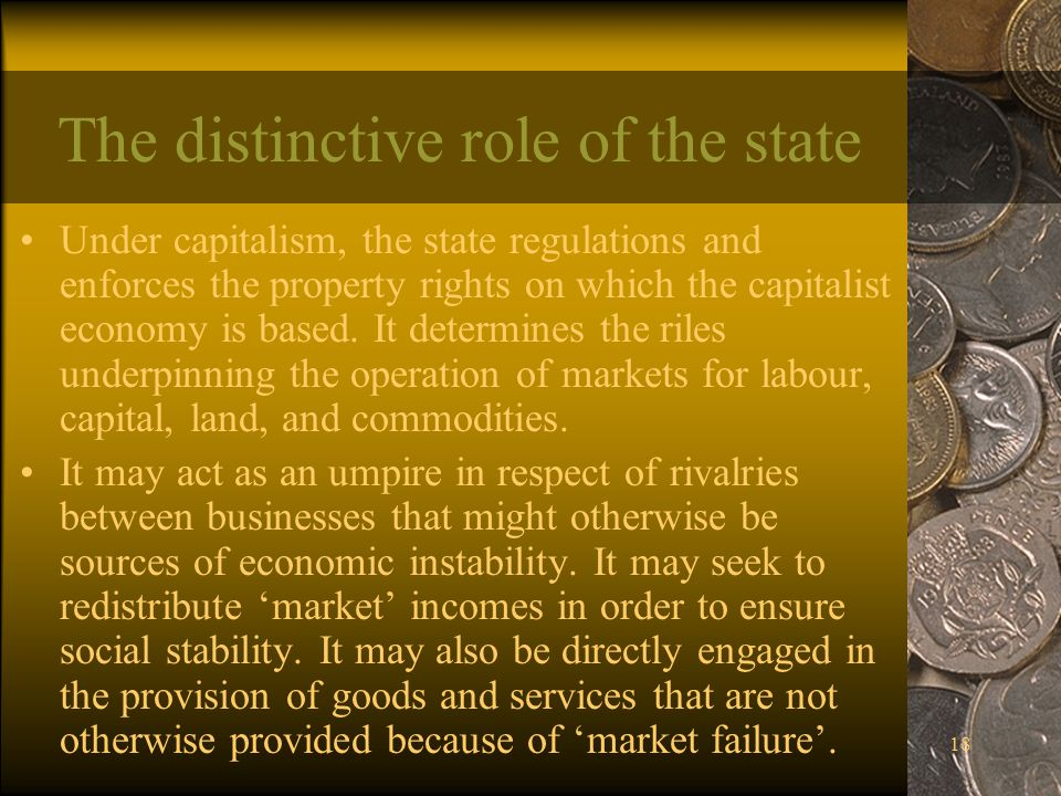 18 The distinctive role of the state Under capitalism, the state regulations and enforces the property rights on which the capitalist economy is based.