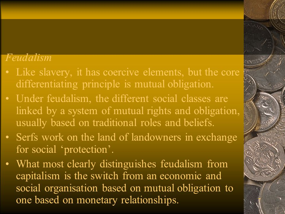 7 Feudalism Like slavery, it has coercive elements, but the core differentiating principle is mutual obligation.