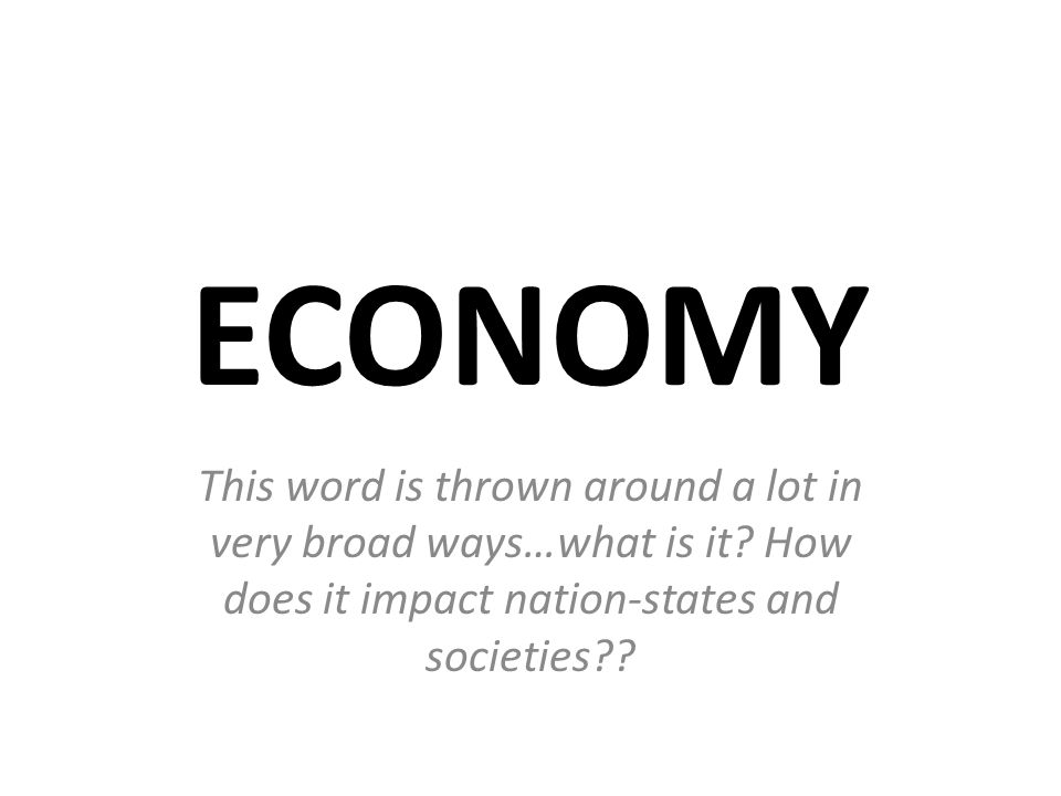 ECONOMY This word is thrown around a lot in very broad ways…what is it? How does it impact nation-states and societies??
