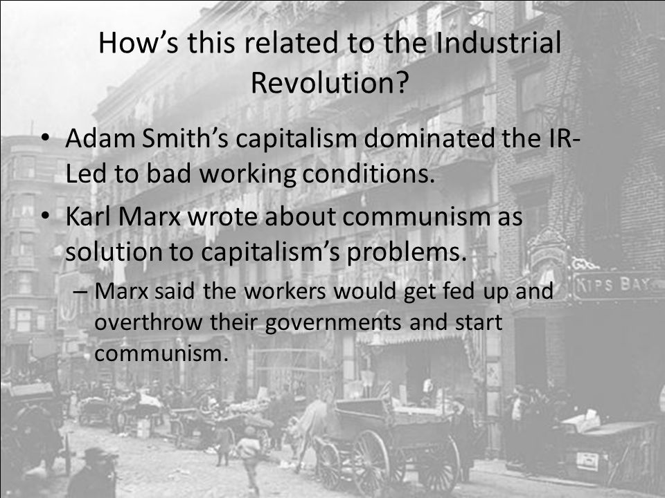 How's this related to the Industrial Revolution? Adam Smith's capitalism dominated the IR- Led to bad working conditions. Karl Marx wrote about commun