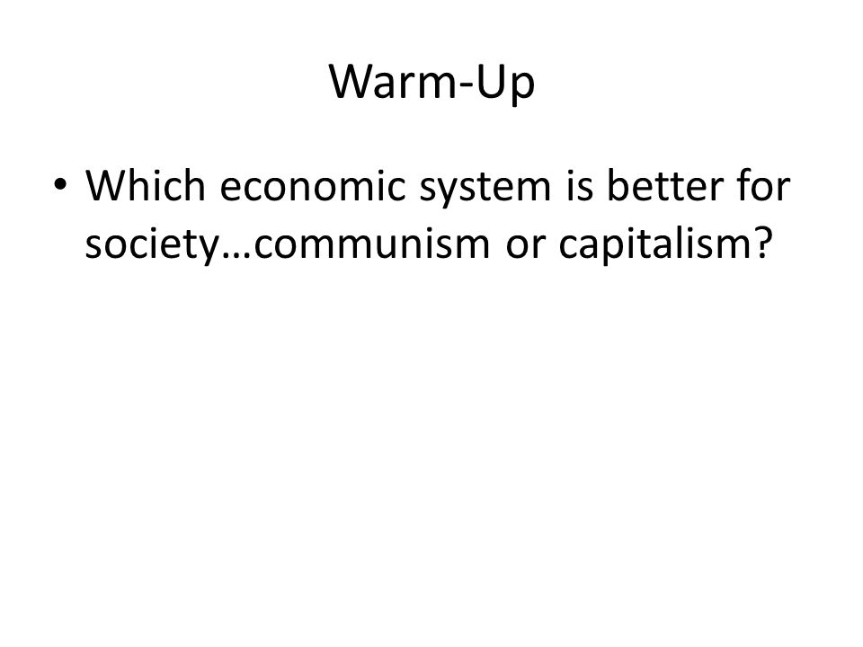 Warm-Up Which economic system is better for society…communism or capitalism?