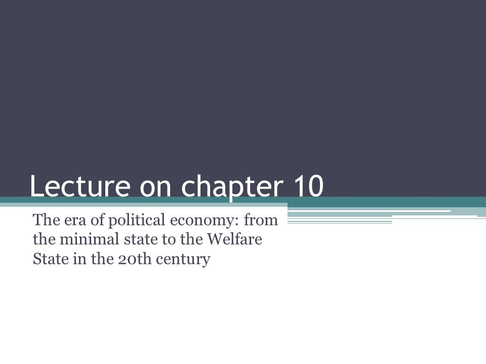 Lecture on chapter 10 The era of political economy: from the minimal state to the Welfare State in the 20th century