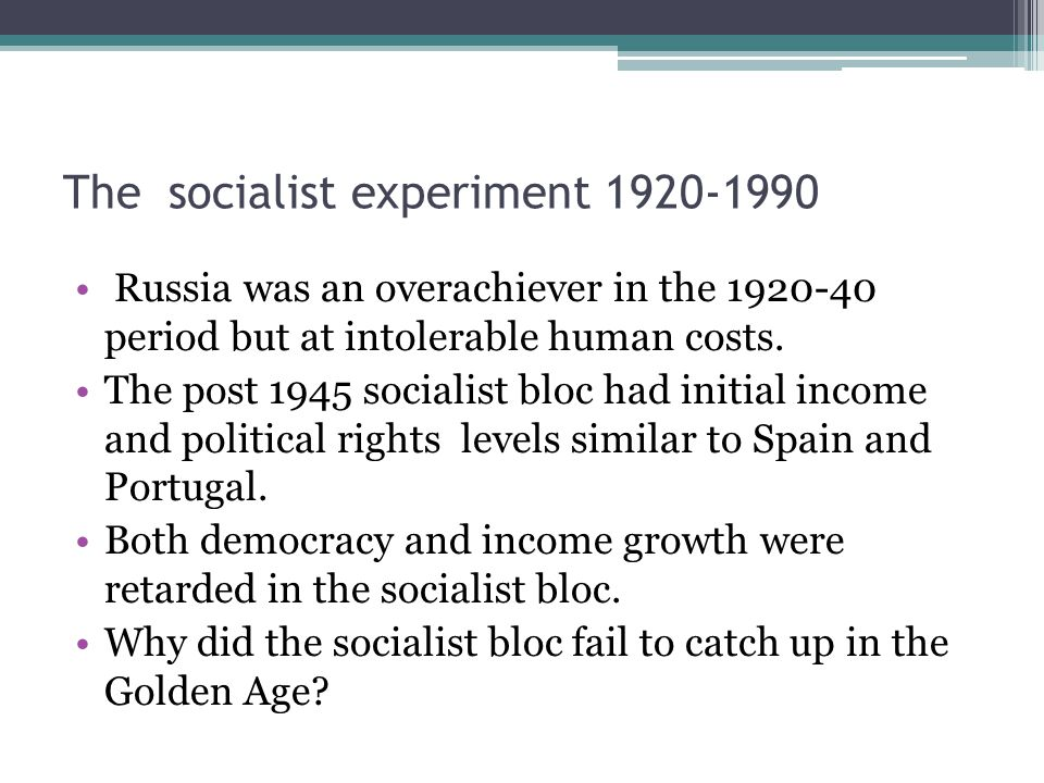 The socialist experiment 1920-1990 Russia was an overachiever in the 1920-40 period but at intolerable human costs. The post 1945 socialist bloc had i