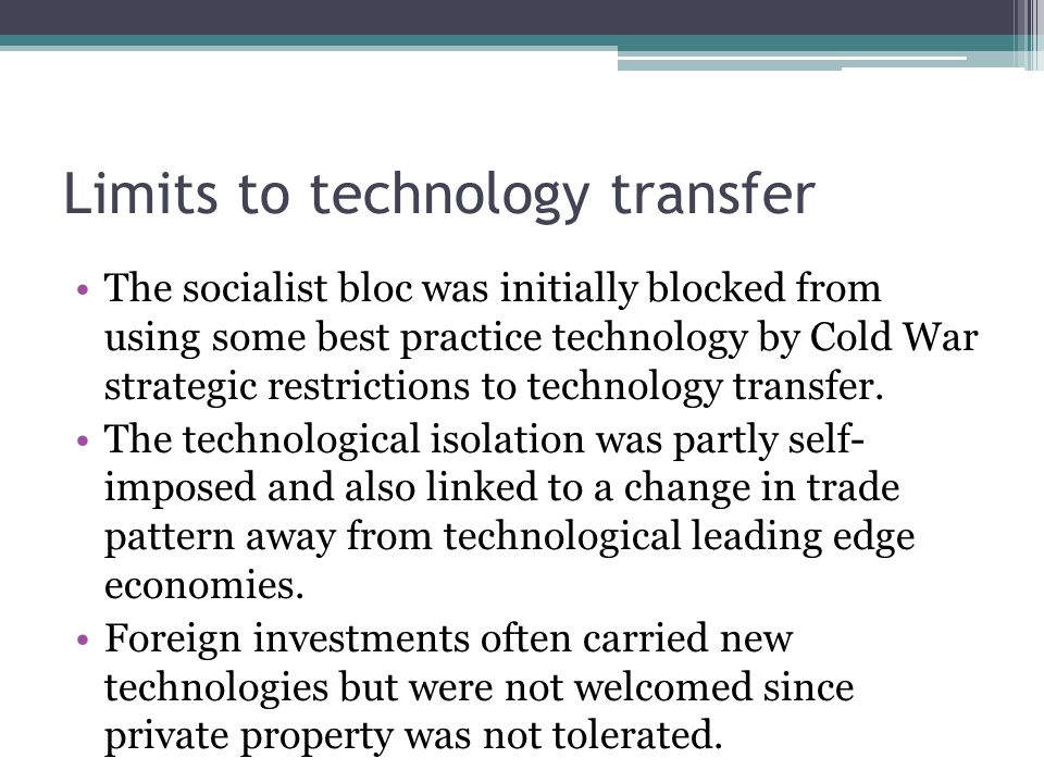 Limits to technology transfer The socialist bloc was initially blocked from using some best practice technology by Cold War strategic restrictions to