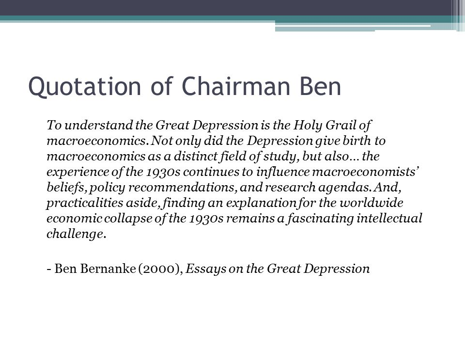 Quotation of Chairman Ben To understand the Great Depression is the Holy Grail of macroeconomics. Not only did the Depression give birth to macroecono