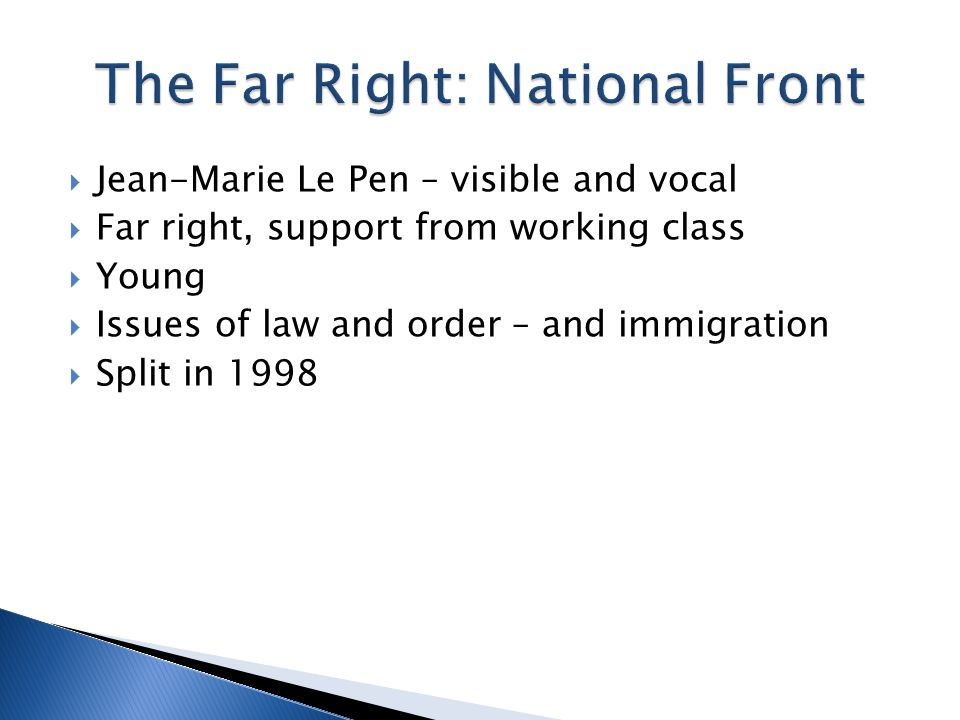  Jean-Marie Le Pen – visible and vocal  Far right, support from working class  Young  Issues of law and order – and immigration  Split in 1998