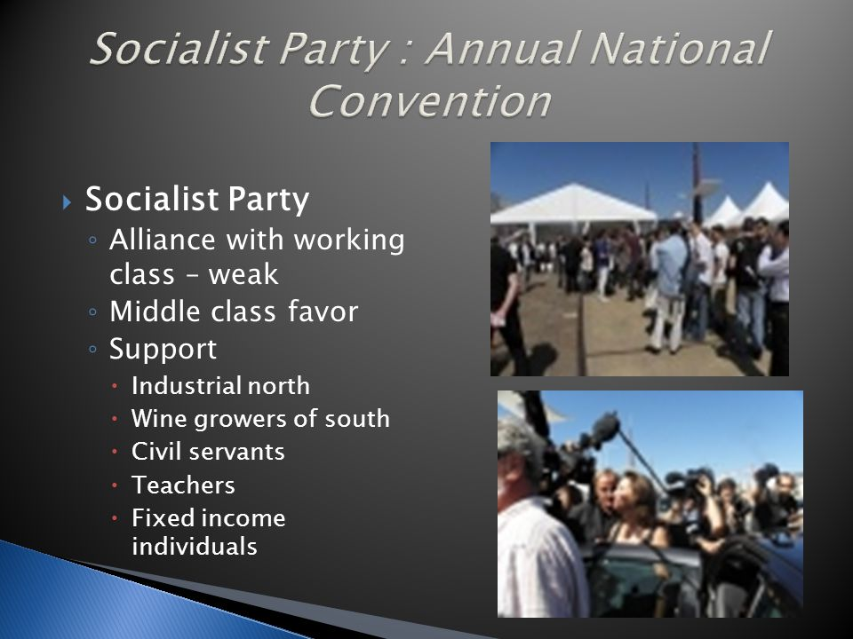  Socialist Party ◦ Alliance with working class – weak ◦ Middle class favor ◦ Support  Industrial north  Wine growers of south  Civil servants  Teachers  Fixed income individuals