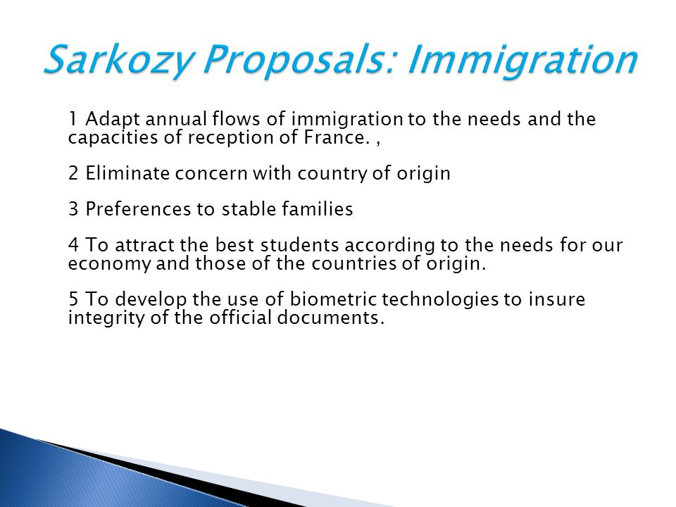 1 Adapt annual flows of immigration to the needs and the capacities of reception of France., 2 Eliminate concern with country of origin 3 Preferences to stable families 4 To attract the best students according to the needs for our economy and those of the countries of origin.
