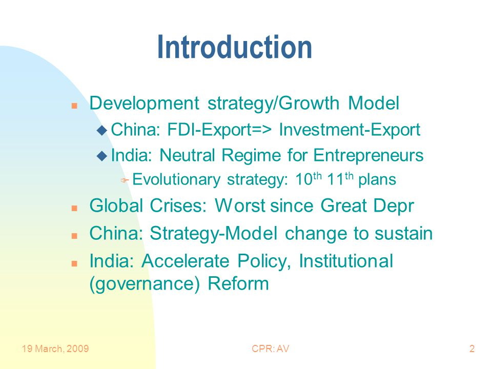 19 March, 2009CPR: AV3 Global Financial & Economic Crisis n Financial: Uncertainty, Risk perception, Risk aversion n Economy: Demand Depression n Effect on China, India, other EMEs u Global money supply/liquidity squeeze u Fragmentation of markets, transmission channels u Risk Capital flows: Equity, LT Debt u Export demand: Manufacturing u Investment demand u Oil, commodity prices