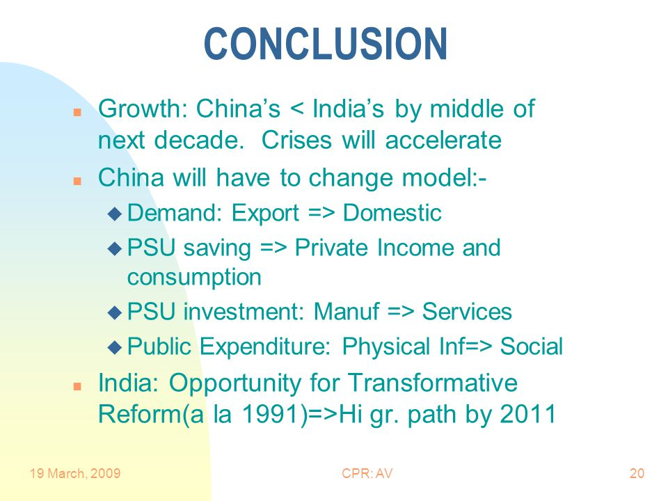 19 March, 2009CPR: AV20 CONCLUSION n Growth: China's < India's by middle of next decade. Crises will accelerate n China will have to change model:- u