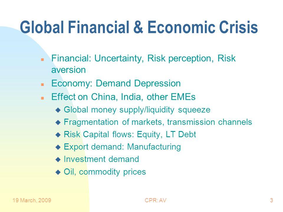 19 March, 2009CPR: AV3 Global Financial & Economic Crisis n Financial: Uncertainty, Risk perception, Risk aversion n Economy: Demand Depression n Effe