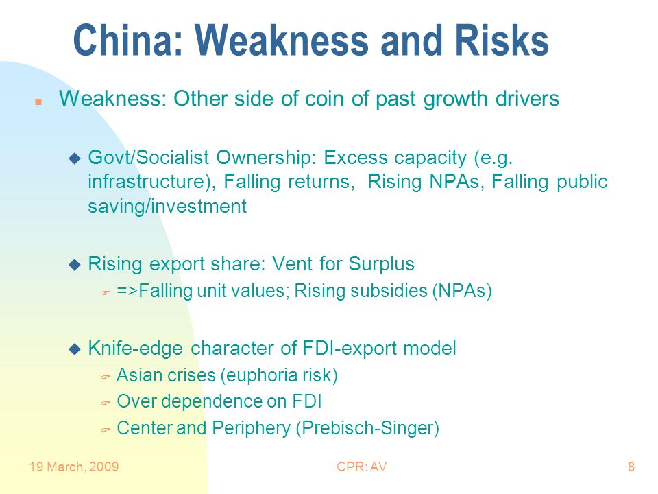 19 March, 2009CPR: AV8 China: Weakness and Risks n Weakness: Other side of coin of past growth drivers u Govt/Socialist Ownership: Excess capacity (e.