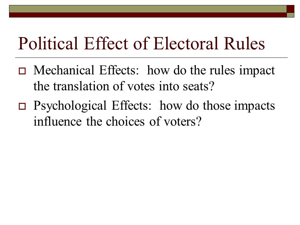 Political Effect of Electoral Rules  Mechanical Effects: how do the rules impact the translation of votes into seats.
